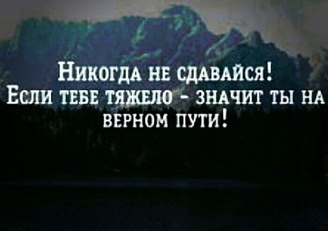 никогда не сдавайся! если тебе тяжело - значит ты на верном пути